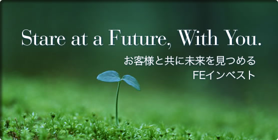 STARE AT A FUTURE, WITH YOU. お客様と共に未来を見つめるFEインベスト。